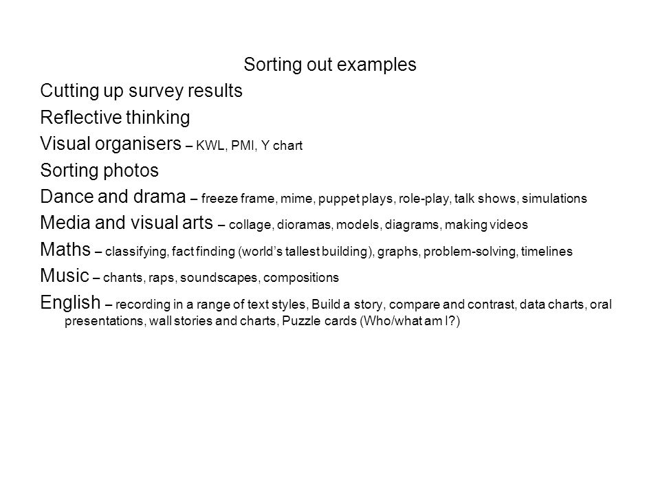 Sorting out examples Cutting up survey results Reflective thinking Visual organisers – KWL, PMI, Y chart Sorting photos Dance and drama – freeze frame