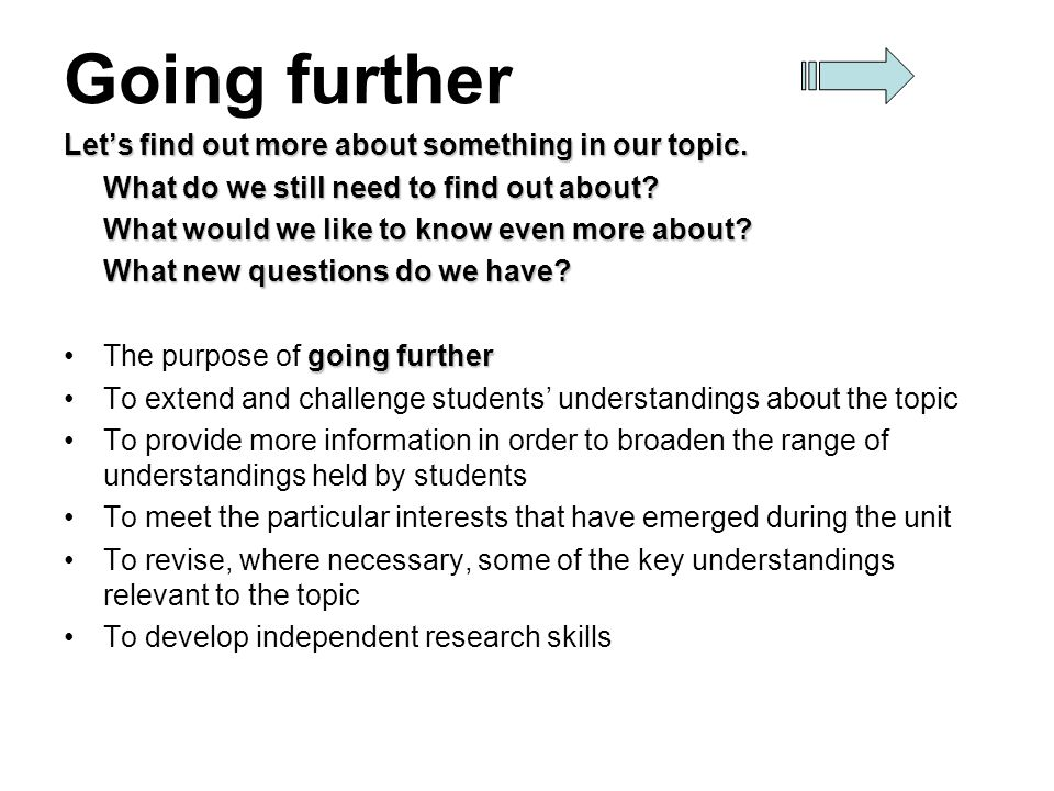 Going further Lets find out more about something in our topic. What do we still need to find out about? What would we like to know even more about? Wh