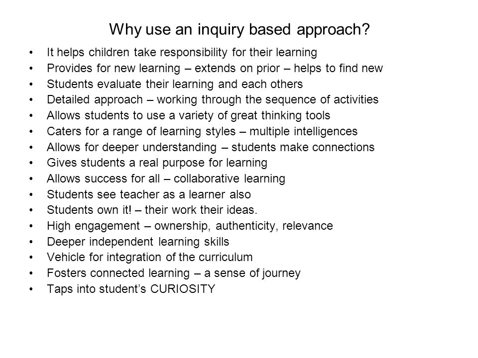Why use an inquiry based approach? It helps children take responsibility for their learning Provides for new learning – extends on prior – helps to fi