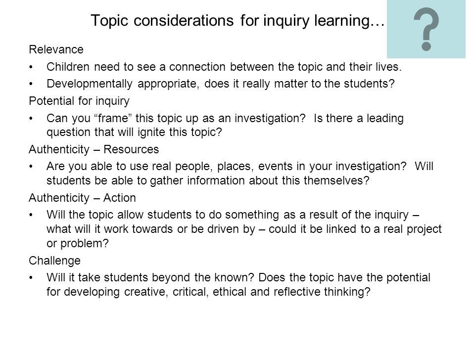 Topic considerations for inquiry learning… Relevance Children need to see a connection between the topic and their lives. Developmentally appropriate,