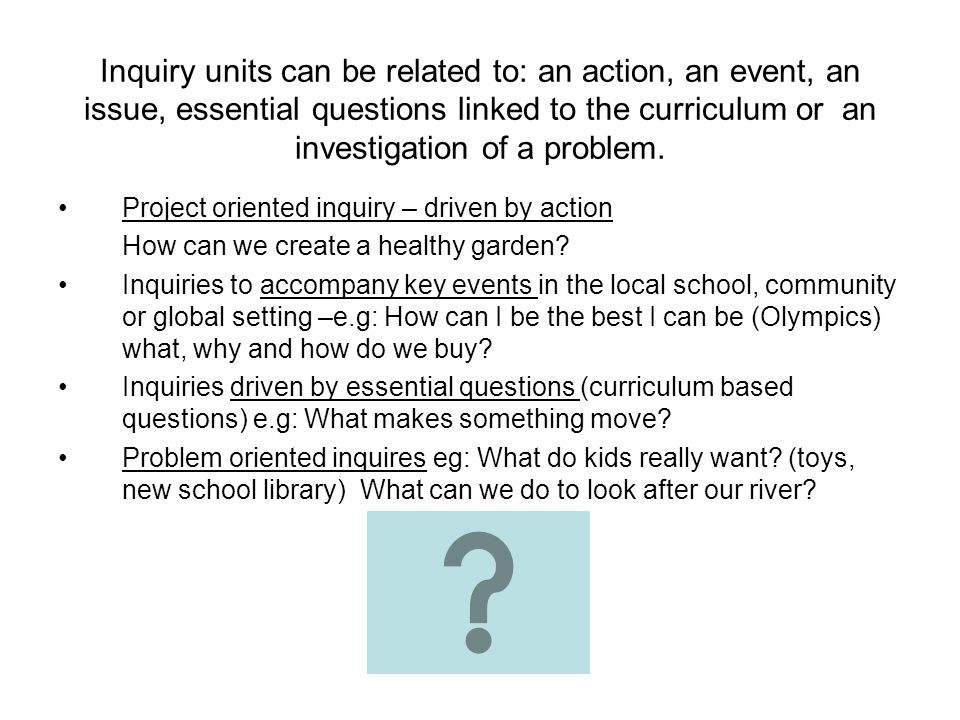 Inquiry units can be related to: an action, an event, an issue, essential questions linked to the curriculum or an investigation of a problem. Project