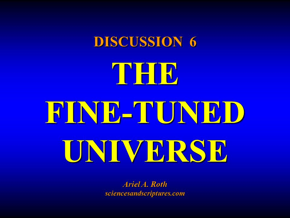 DISCUSSION 6 THE FINE-TUNED UNIVERSE Ariel A. Roth sciencesandscriptures.com