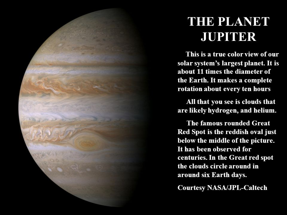THE PLANET JUPITER This is a true color view of our solar systems largest planet. It is about 11 times the diameter of the Earth. It makes a complete