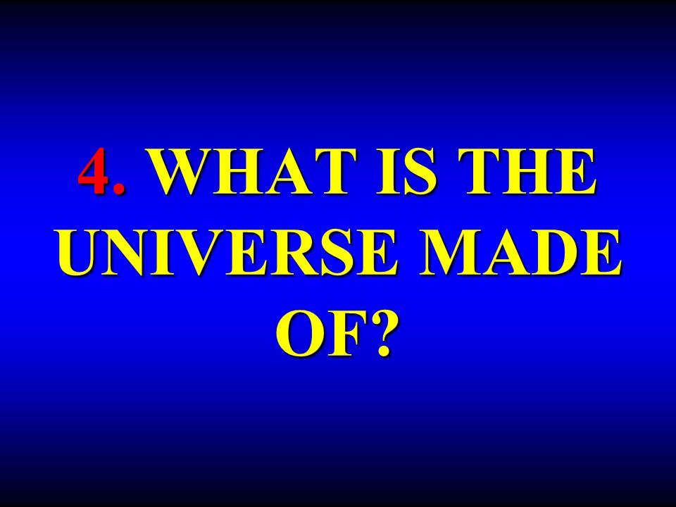 4. WHAT IS THE UNIVERSE MADE OF?