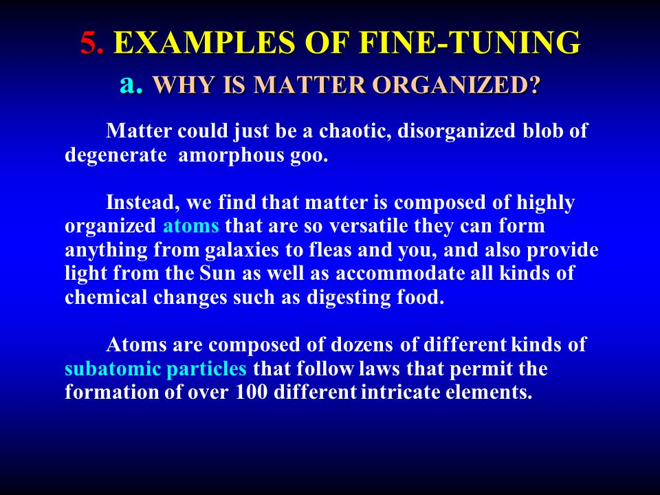 5. EXAMPLES OF FINE-TUNING a. WHY IS MATTER ORGANIZED? Matter could just be a chaotic, disorganized blob of degenerate amorphous goo. Instead, we find