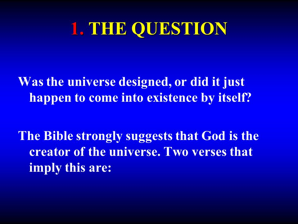 Was the universe designed, or did it just happen to come into existence by itself? The Bible strongly suggests that God is the creator of the universe