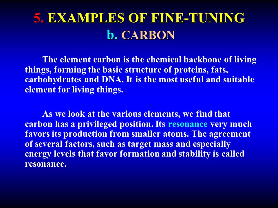 5. EXAMPLES OF FINE-TUNING b. CARBON The element carbon is the chemical backbone of living things, forming the basic structure of proteins, fats, carb