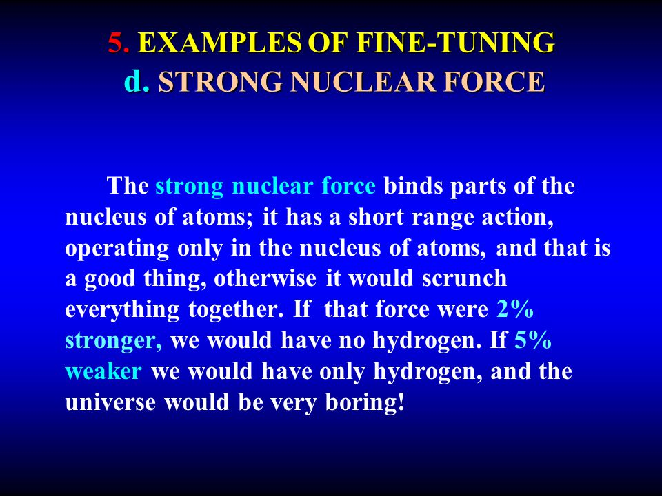 5. EXAMPLES OF FINE-TUNING d. STRONG NUCLEAR FORCE The strong nuclear force binds parts of the nucleus of atoms; it has a short range action, operatin