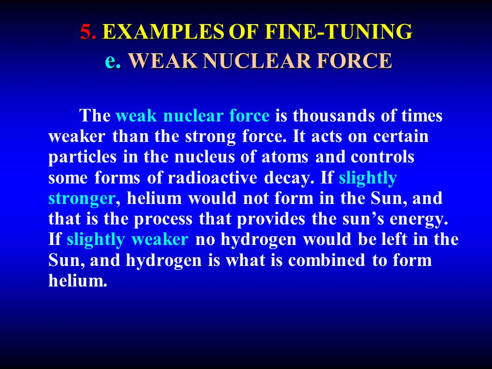 5. EXAMPLES OF FINE-TUNING e. WEAK NUCLEAR FORCE The weak nuclear force is thousands of times weaker than the strong force. It acts on certain particl