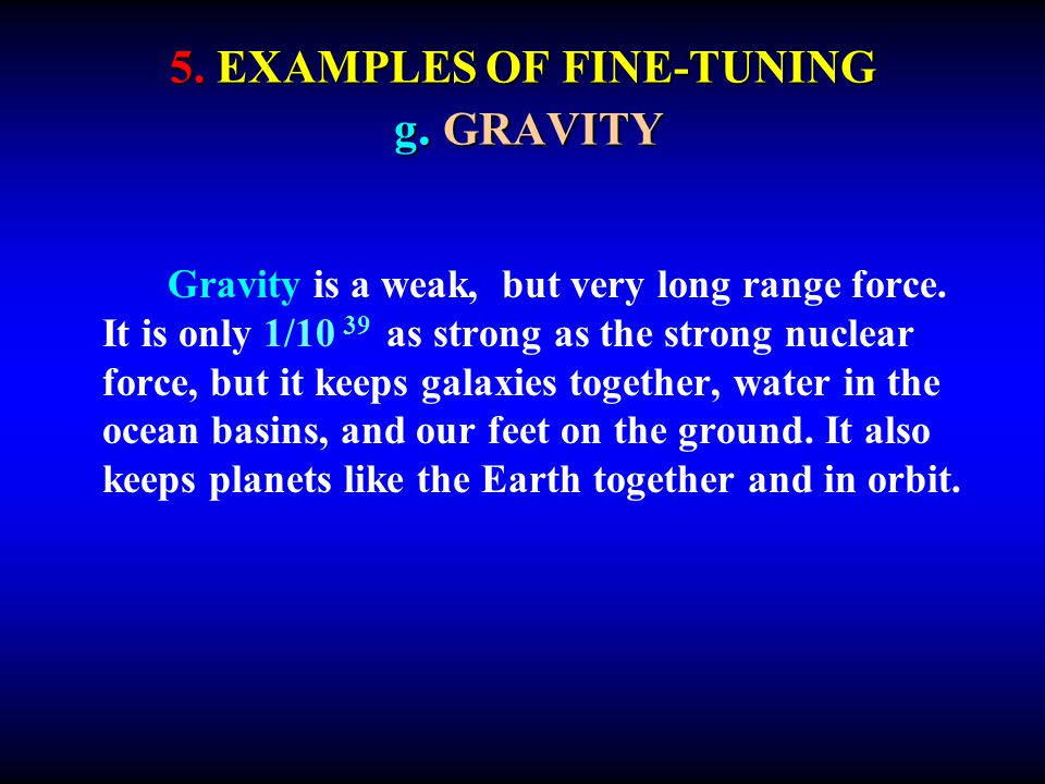5. EXAMPLES OF FINE-TUNING g. GRAVITY Gravity is a weak, but very long range force. It is only 1/10 39 as strong as the strong nuclear force, but it k