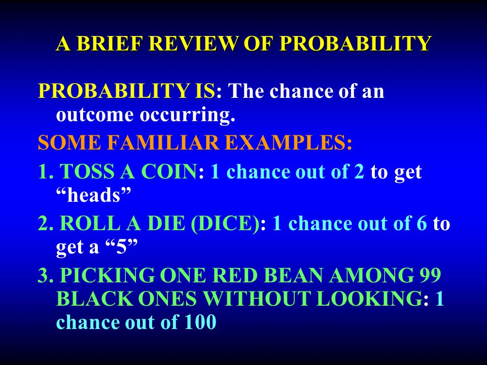 A BRIEF REVIEW OF PROBABILITY PROBABILITY IS: The chance of an outcome occurring. SOME FAMILIAR EXAMPLES: 1. TOSS A COIN: 1 chance out of 2 to get hea