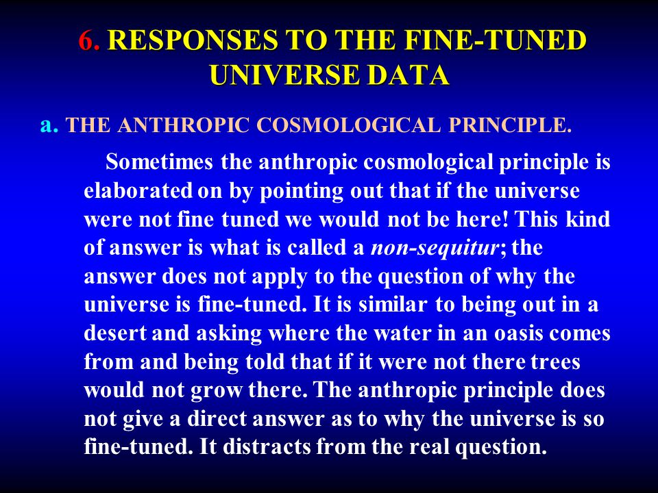 6. RESPONSES TO THE FINE-TUNED UNIVERSE DATA a. THE ANTHROPIC COSMOLOGICAL PRINCIPLE. Sometimes the anthropic cosmological principle is elaborated on