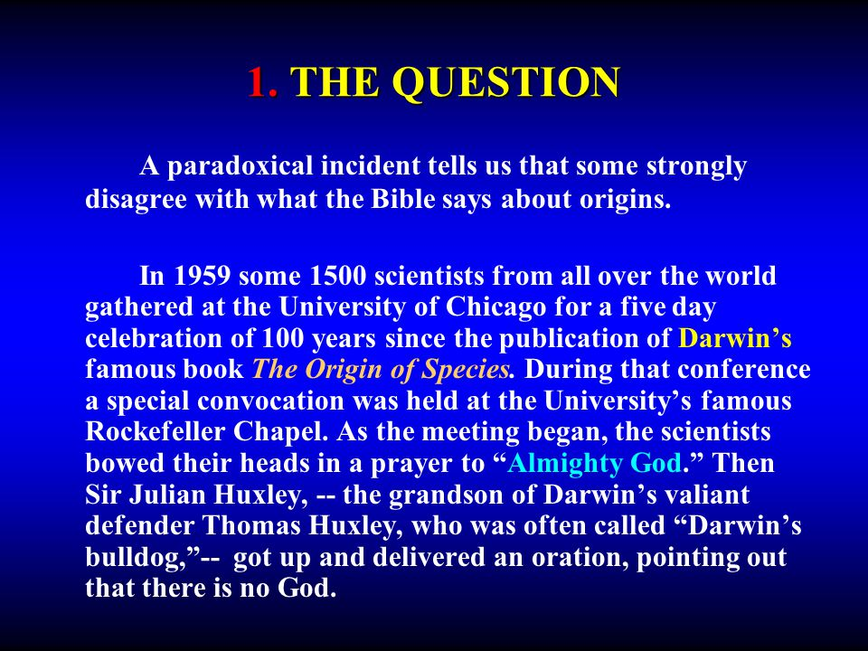 1. THE QUESTION A paradoxical incident tells us that some strongly disagree with what the Bible says about origins. In 1959 some 1500 scientists from