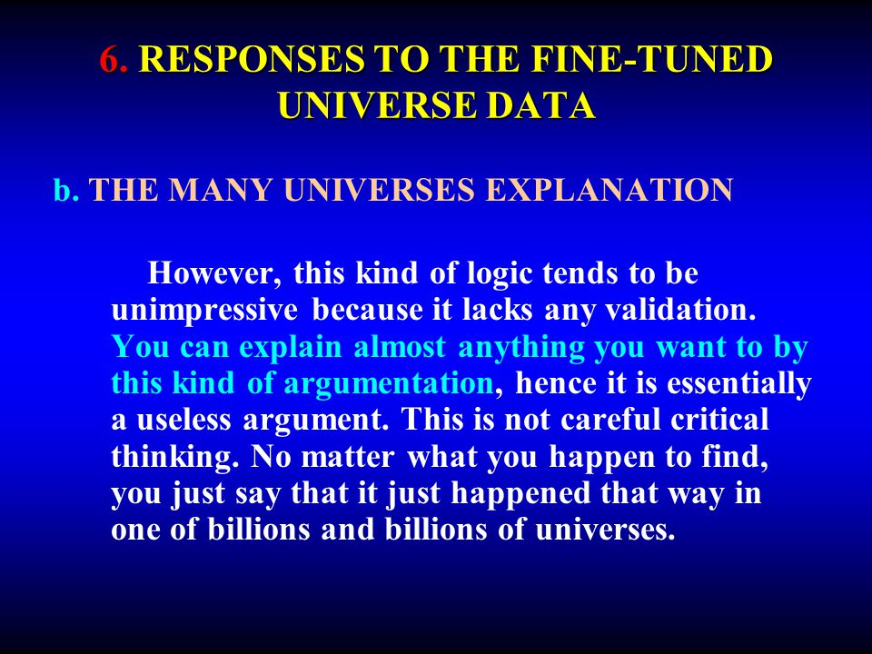 6. RESPONSES TO THE FINE-TUNED UNIVERSE DATA b. THE MANY UNIVERSES EXPLANATION However, this kind of logic tends to be unimpressive because it lacks a