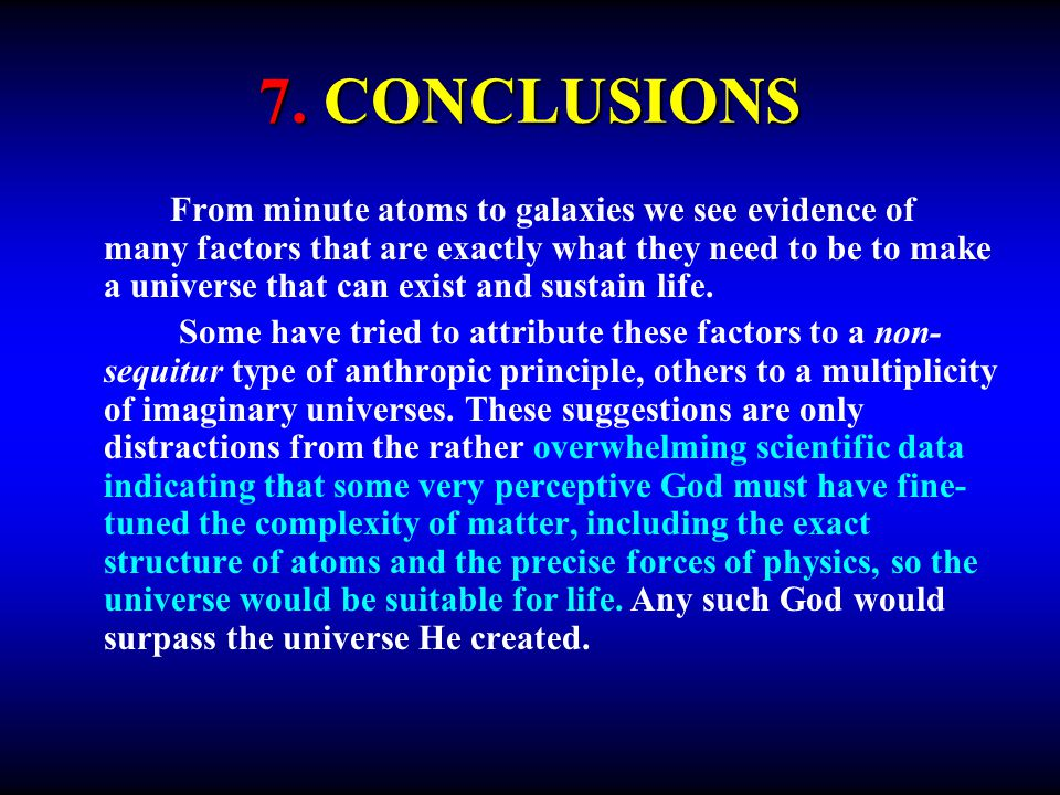 7. CONCLUSIONS From minute atoms to galaxies we see evidence of many factors that are exactly what they need to be to make a universe that can exist a