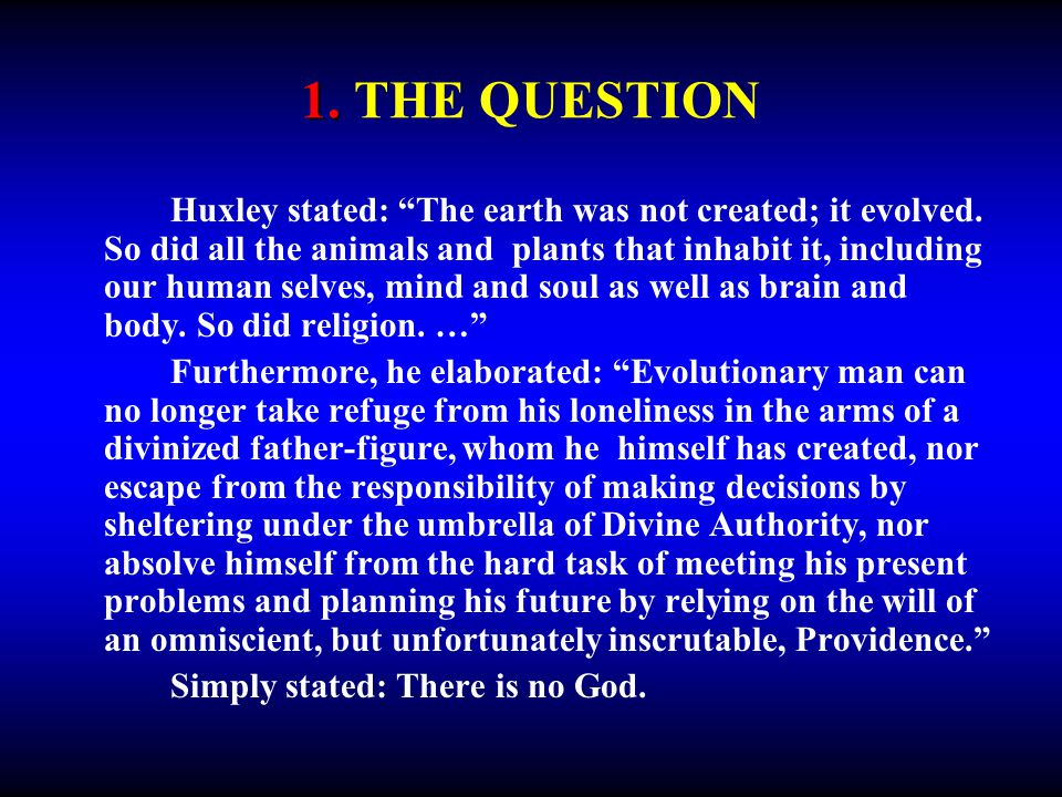 1. 1. THE QUESTION Huxley stated: The earth was not created; it evolved. So did all the animals and plants that inhabit it, including our human selves