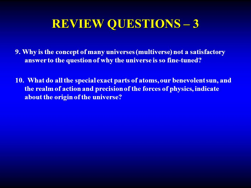 REVIEW QUESTIONS – 3 9. Why is the concept of many universes (multiverse) not a satisfactory answer to the question of why the universe is so fine-tun