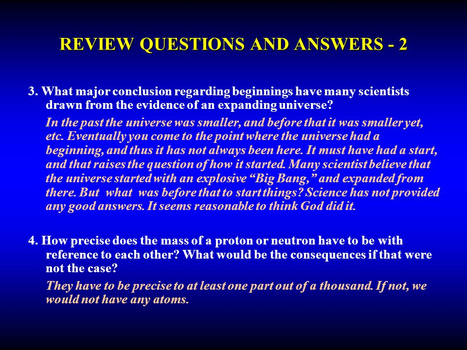REVIEW QUESTIONS AND ANSWERS - 2 3. What major conclusion regarding beginnings have many scientists drawn from the evidence of an expanding universe?