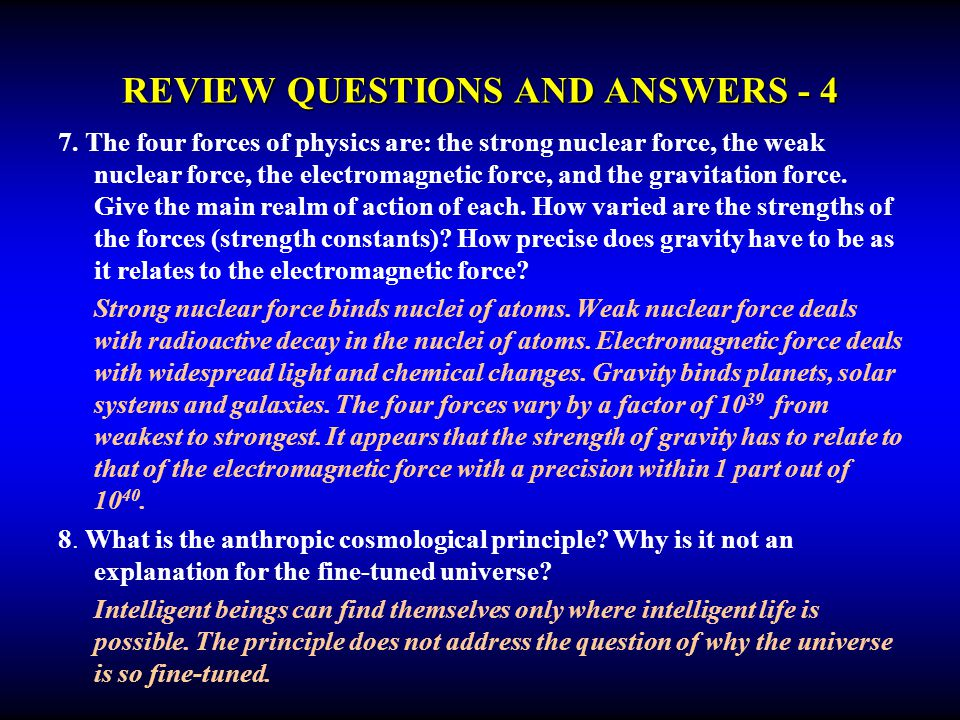 REVIEW QUESTIONS AND ANSWERS - 4 7. The four forces of physics are: the strong nuclear force, the weak nuclear force, the electromagnetic force, and t
