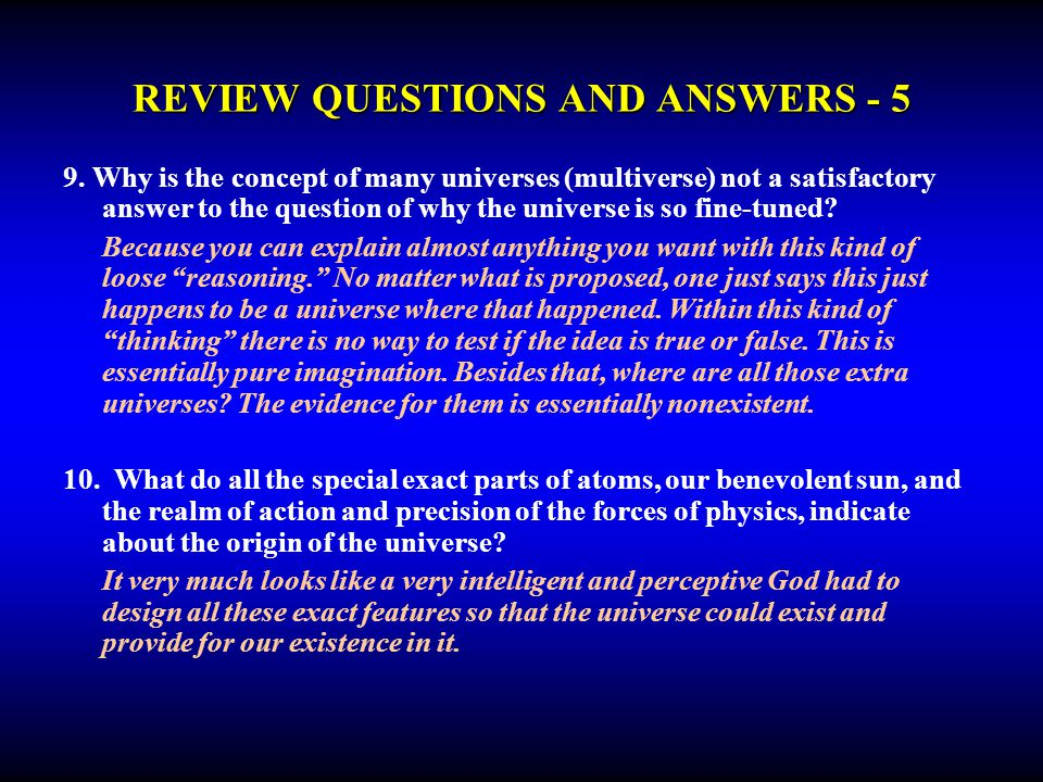 REVIEW QUESTIONS AND ANSWERS - 5 9. Why is the concept of many universes (multiverse) not a satisfactory answer to the question of why the universe is