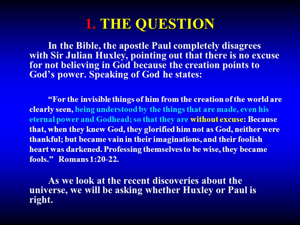 1. THE QUESTION In the Bible, the apostle Paul completely disagrees with Sir Julian Huxley, pointing out that there is no excuse for not believing in