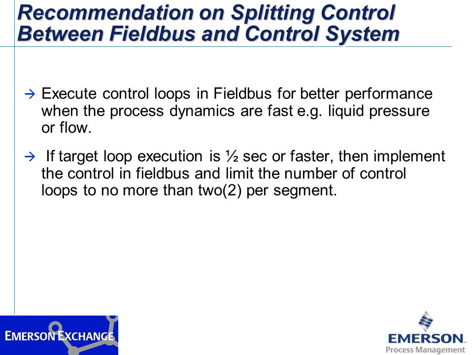 Recommendation on Splitting Control Between Fieldbus and Control System à Execute control loops in Fieldbus for better performance when the process dy