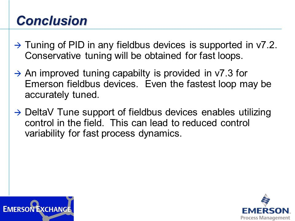 ConclusionConclusion à Tuning of PID in any fieldbus devices is supported in v7.2. Conservative tuning will be obtained for fast loops. à An improved