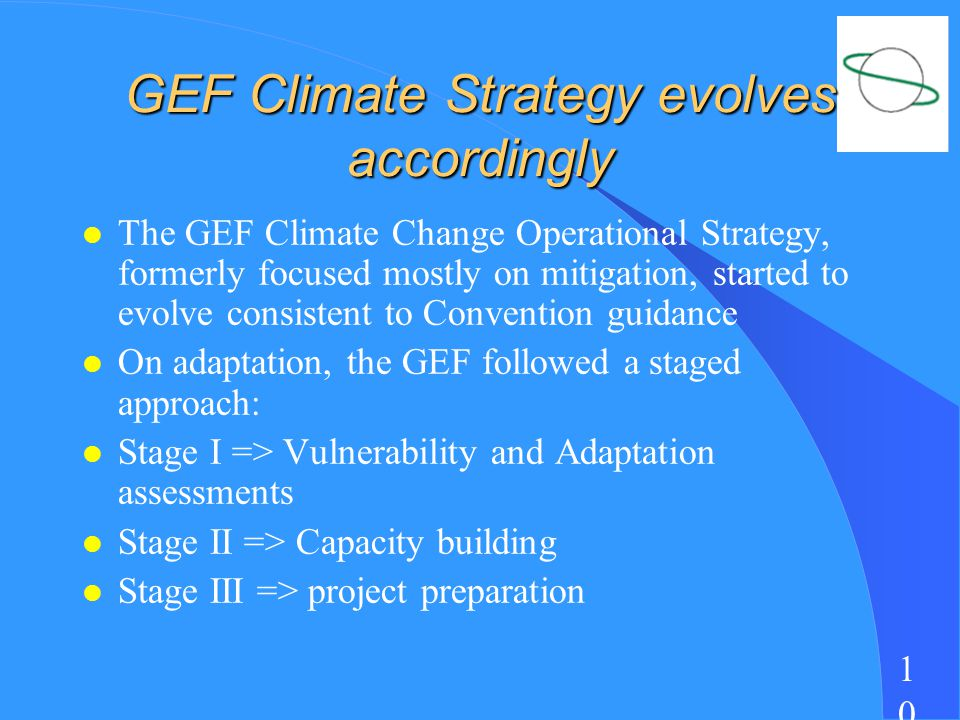 1010 GEF Climate Strategy evolves accordingly l The GEF Climate Change Operational Strategy, formerly focused mostly on mitigation, started to evolve consistent to Convention guidance l On adaptation, the GEF followed a staged approach: l Stage I => Vulnerability and Adaptation assessments l Stage II => Capacity building l Stage III => project preparation