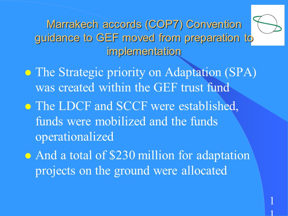 1 Marrakech accords (COP7) Convention guidance to GEF moved from preparation to implementation l The Strategic priority on Adaptation (SPA) was created within the GEF trust fund l The LDCF and SCCF were established, funds were mobilized and the funds operationalized l And a total of $230 million for adaptation projects on the ground were allocated