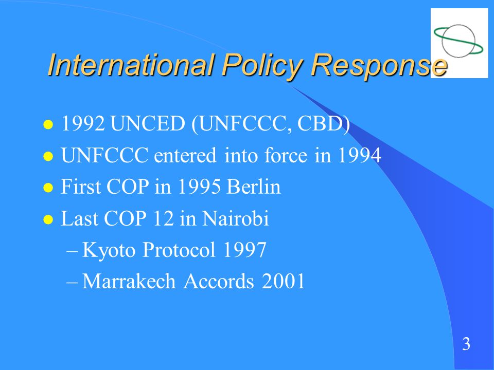 3 International Policy Response l 1992 UNCED (UNFCCC, CBD) l UNFCCC entered into force in 1994 l First COP in 1995 Berlin l Last COP 12 in Nairobi –Kyoto Protocol 1997 –Marrakech Accords 2001