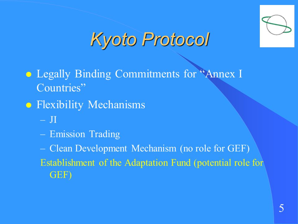 5 Kyoto Protocol l Legally Binding Commitments for Annex I Countries l Flexibility Mechanisms –JI –Emission Trading –Clean Development Mechanism (no role for GEF) Establishment of the Adaptation Fund (potential role for GEF)