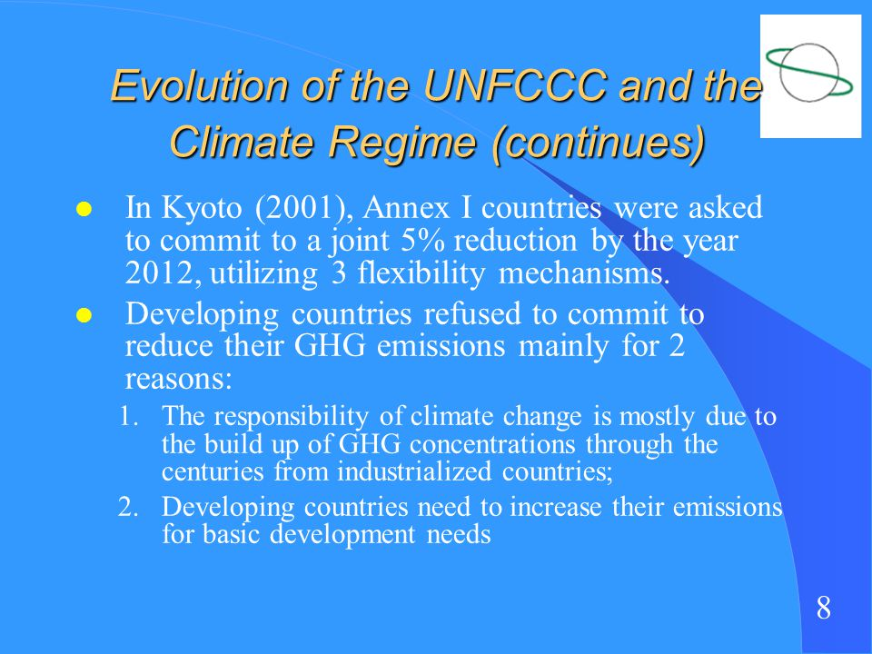 8 Evolution of the UNFCCC and the Climate Regime (continues) l In Kyoto (2001), Annex I countries were asked to commit to a joint 5% reduction by the year 2012, utilizing 3 flexibility mechanisms.