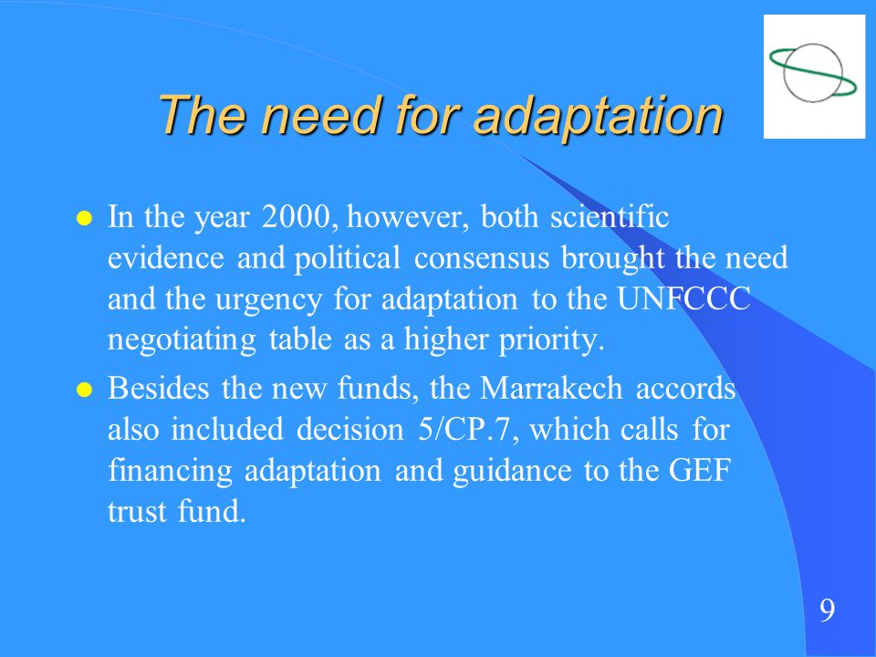 9 The need for adaptation l In the year 2000, however, both scientific evidence and political consensus brought the need and the urgency for adaptation to the UNFCCC negotiating table as a higher priority.