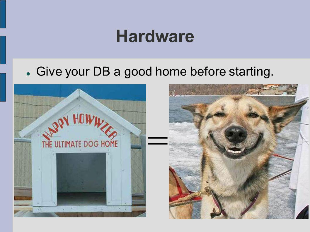 Hardware Give your DB a good home before starting. =