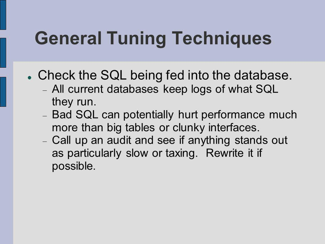 General Tuning Techniques Check the SQL being fed into the database.