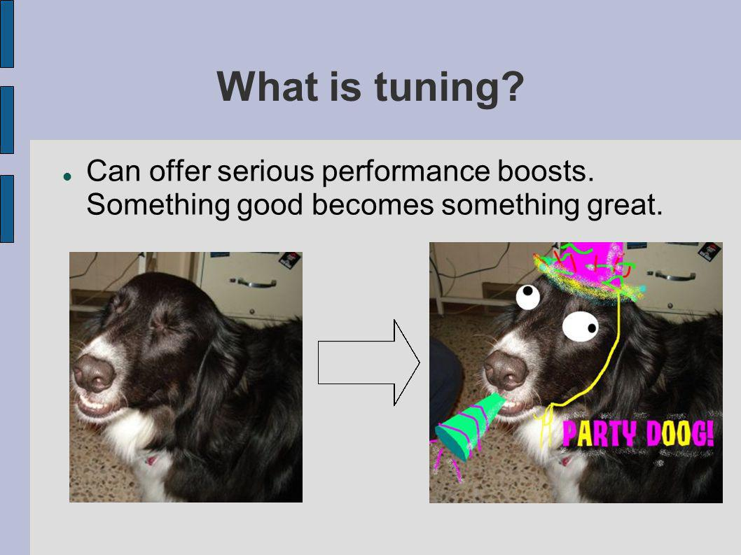 What is tuning Can offer serious performance boosts. Something good becomes something great.
