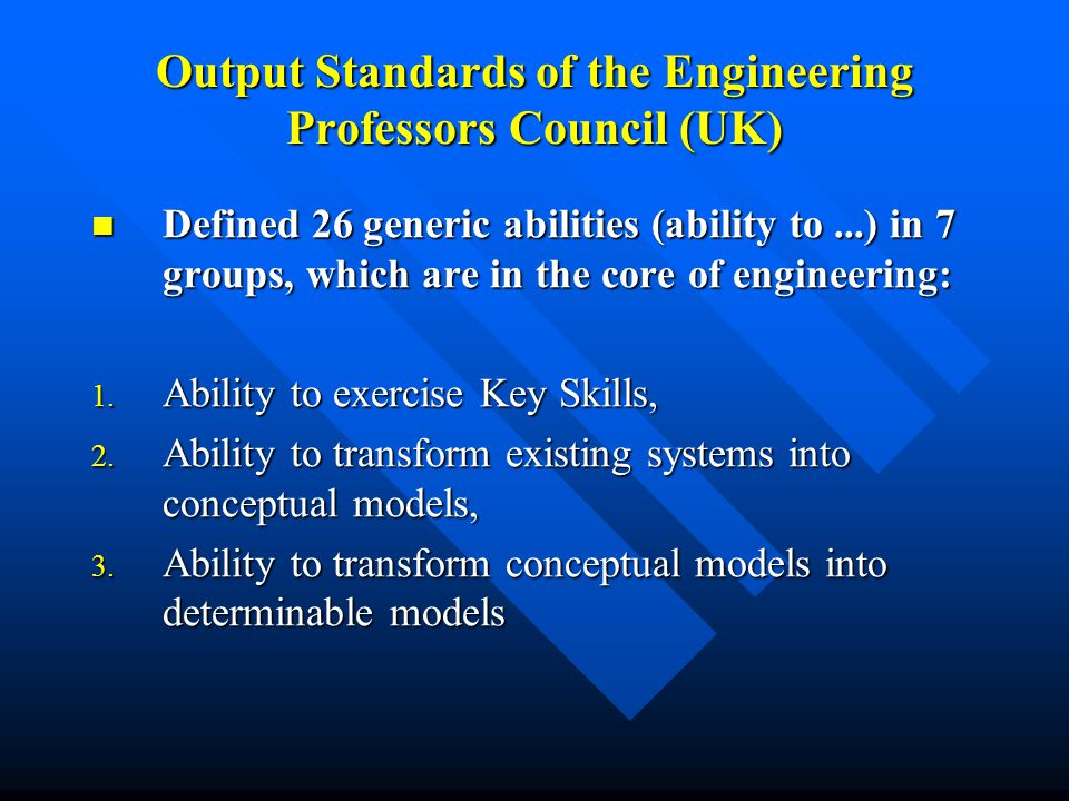 Output Standards of the Engineering Professors Council (UK) Defined 26 generic abilities (ability to...) in 7 groups, which are in the core of engineering: Defined 26 generic abilities (ability to...) in 7 groups, which are in the core of engineering: 1.