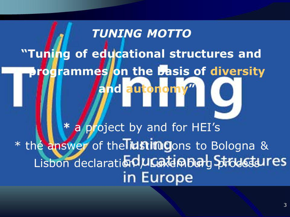 3 TUNING MOTTO Tuning of educational structures and programmes on the basis of diversity and autonomy * a project by and for HEIs * thé answer of the