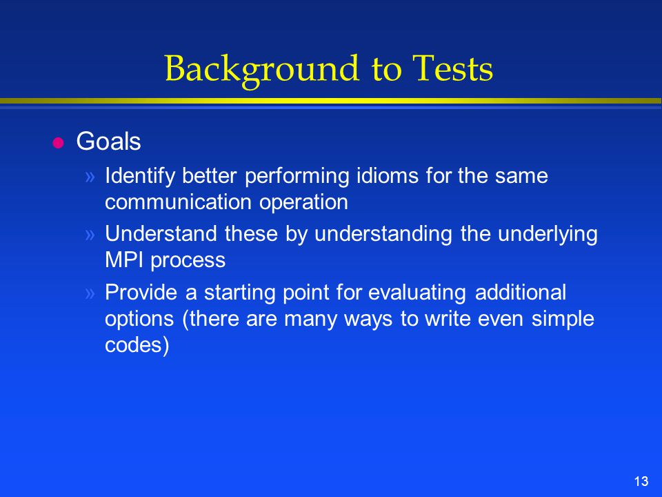 13 Background to Tests l Goals »Identify better performing idioms for the same communication operation »Understand these by understanding the underlying MPI process »Provide a starting point for evaluating additional options (there are many ways to write even simple codes)
