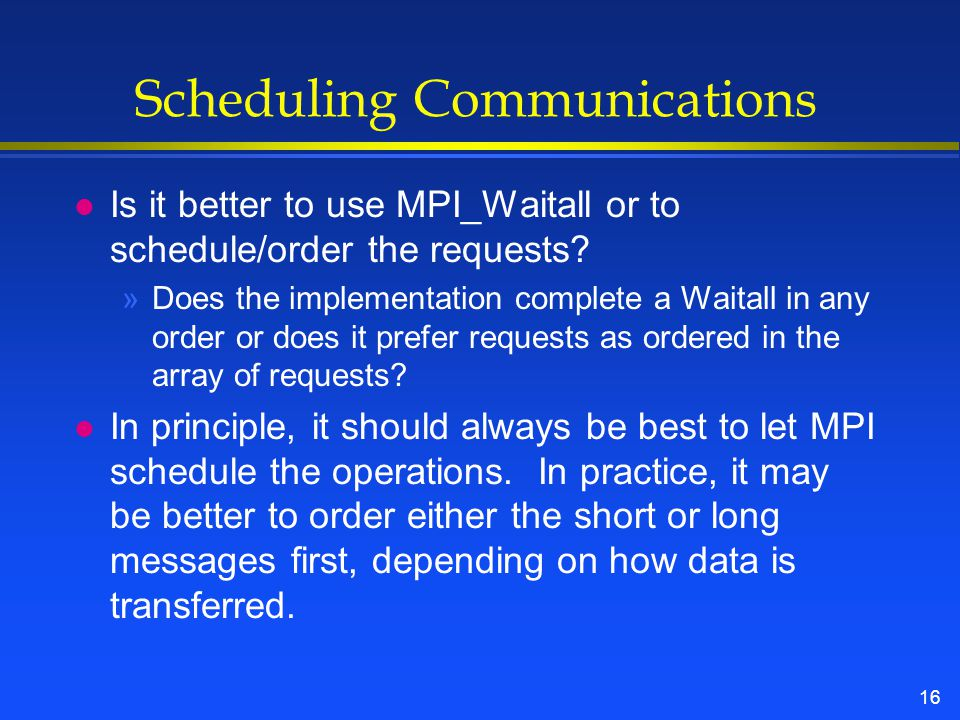 16 Scheduling Communications l Is it better to use MPI_Waitall or to schedule/order the requests.