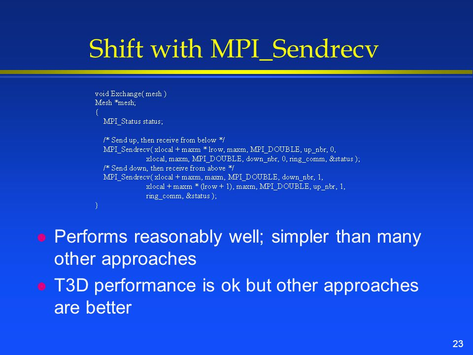 23 Shift with MPI_Sendrecv l Performs reasonably well; simpler than many other approaches l T3D performance is ok but other approaches are better