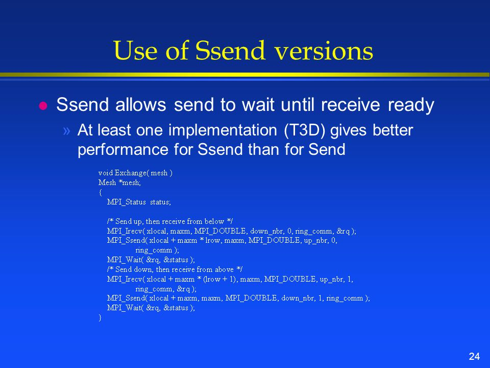 24 Use of Ssend versions l Ssend allows send to wait until receive ready »At least one implementation (T3D) gives better performance for Ssend than fo