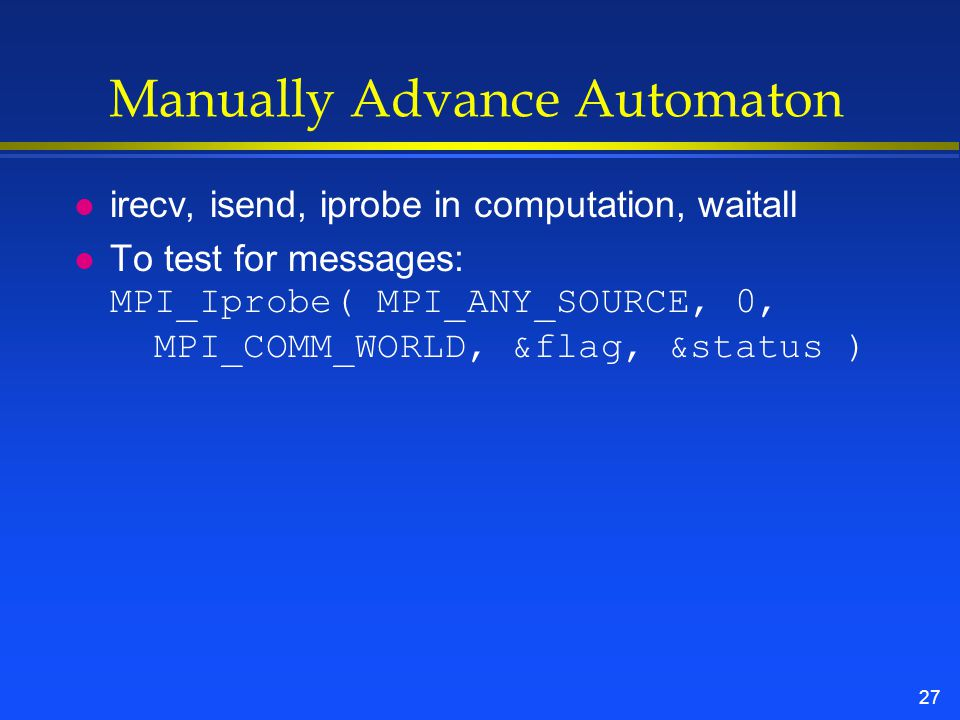 27 Manually Advance Automaton l irecv, isend, iprobe in computation, waitall To test for messages: MPI_Iprobe( MPI_ANY_SOURCE, 0, MPI_COMM_WORLD, &flag, &status )