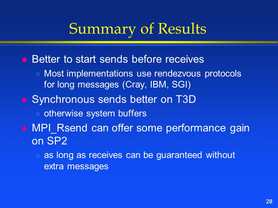 28 Summary of Results l Better to start sends before receives »Most implementations use rendezvous protocols for long messages (Cray, IBM, SGI) l Synchronous sends better on T3D »otherwise system buffers l MPI_Rsend can offer some performance gain on SP2 »as long as receives can be guaranteed without extra messages