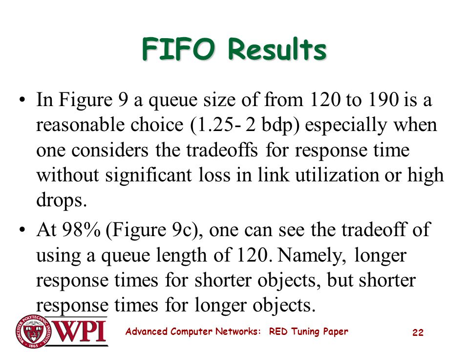 Advanced Computer Networks: RED Tuning Paper 22 FIFO Results In Figure 9 a queue size of from 120 to 190 is a reasonable choice (1.25- 2 bdp) especially when one considers the tradeoffs for response time without significant loss in link utilization or high drops.