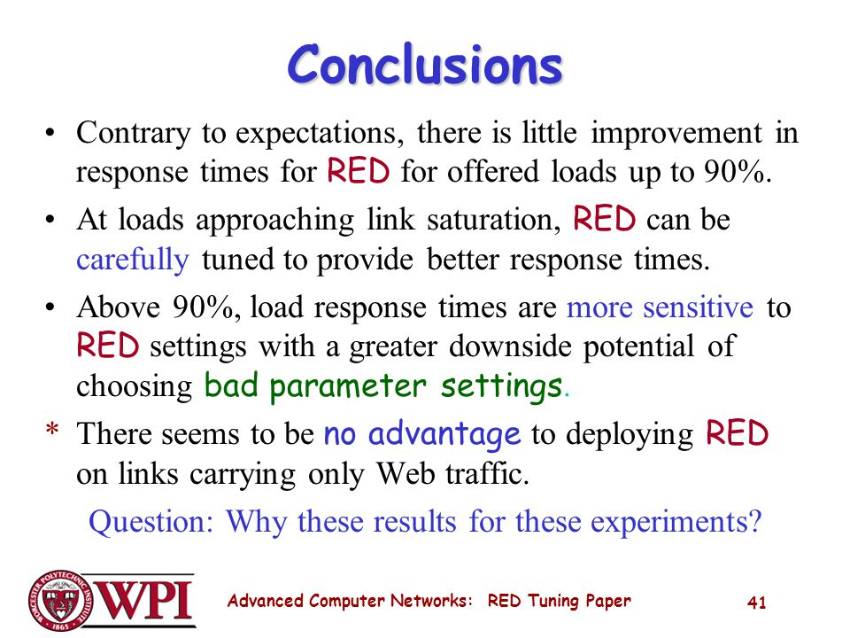 Advanced Computer Networks: RED Tuning Paper 41 Conclusions Contrary to expectations, there is little improvement in response times for RED for offered loads up to 90%.
