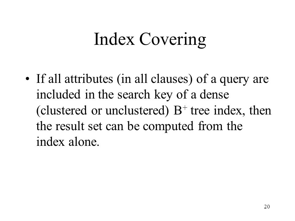 20 Index Covering If all attributes (in all clauses) of a query are included in the search key of a dense (clustered or unclustered) B + tree index, t