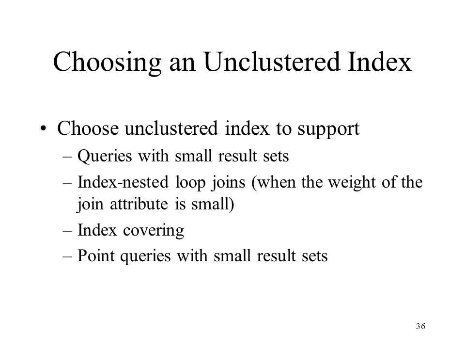 36 Choosing an Unclustered Index Choose unclustered index to support –Queries with small result sets –Index-nested loop joins (when the weight of the
