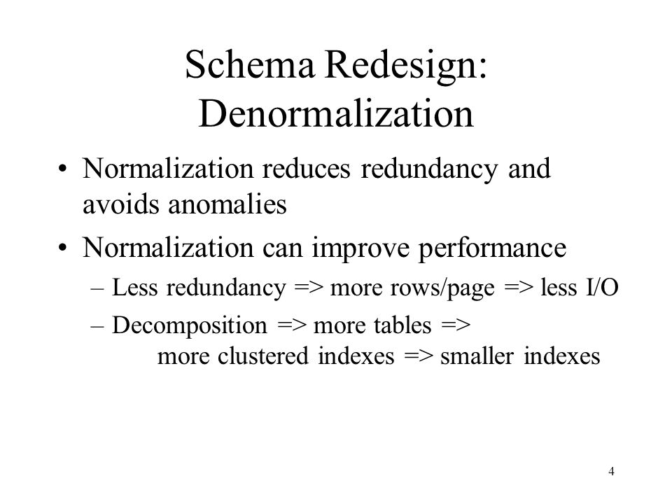 4 Schema Redesign: Denormalization Normalization reduces redundancy and avoids anomalies Normalization can improve performance –Less redundancy => more rows/page => less I/O –Decomposition => more tables => more clustered indexes => smaller indexes