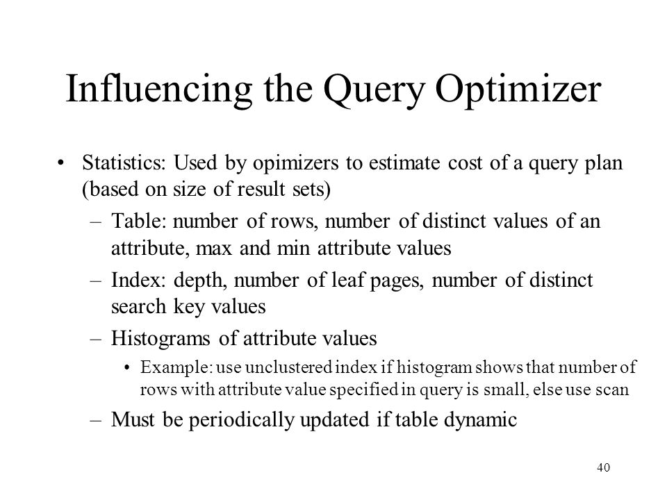40 Influencing the Query Optimizer Statistics: Used by opimizers to estimate cost of a query plan (based on size of result sets) –Table: number of rows, number of distinct values of an attribute, max and min attribute values –Index: depth, number of leaf pages, number of distinct search key values –Histograms of attribute values Example: use unclustered index if histogram shows that number of rows with attribute value specified in query is small, else use scan –Must be periodically updated if table dynamic
